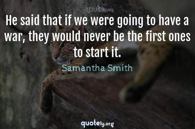 Photo Quote of He said that if we were going to have a war, they would never be the first ones to start it.