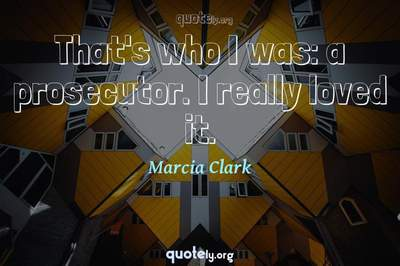 Photo Quote of That's who I was: a prosecutor. I really loved it.