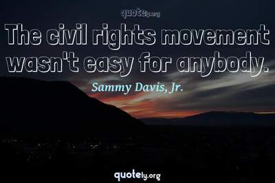 Photo Quote of The civil rights movement wasn't easy for anybody.
