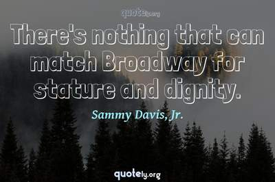 Photo Quote of There's nothing that can match Broadway for stature and dignity.