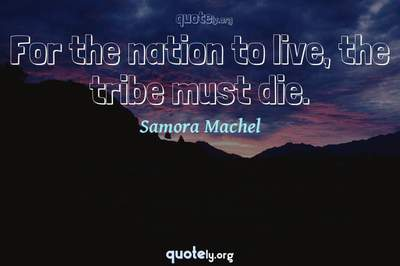 Photo Quote of For the nation to live, the tribe must die.