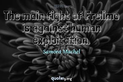 Photo Quote of The main fight of Frelimo is against human exploitation.