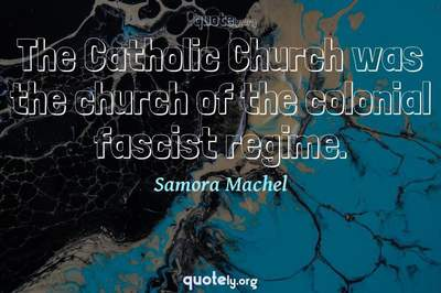 Photo Quote of The Catholic Church was the church of the colonial fascist regime.
