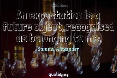 Photo Quote of An expectation is a future object, recognised as belonging to me.