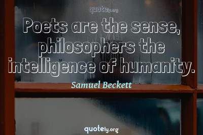Photo Quote of Poets are the sense, philosophers the intelligence of humanity.