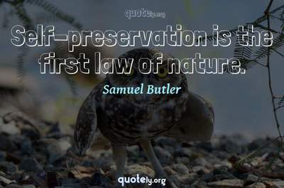 Photo Quote of Self-preservation is the first law of nature.