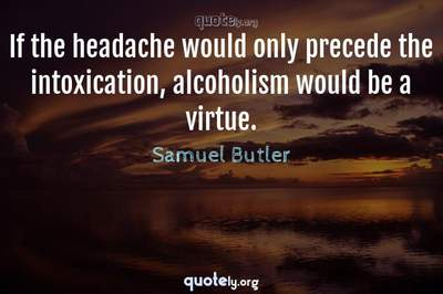 Photo Quote of If the headache would only precede the intoxication, alcoholism would be a virtue.
