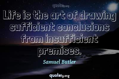 Photo Quote of Life is the art of drawing sufficient conclusions from insufficient premises.
