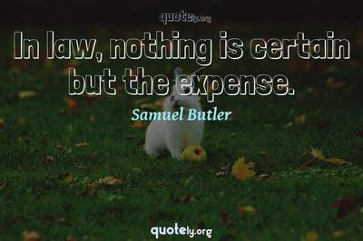 Photo Quote of In law, nothing is certain but the expense.