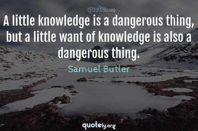 Photo Quote of A little knowledge is a dangerous thing, but a little want of knowledge is also a dangerous thing.
