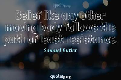 Photo Quote of Belief like any other moving body follows the path of least resistance.