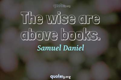 Photo Quote of The wise are above books.
