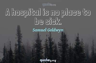 Photo Quote of A hospital is no place to be sick.