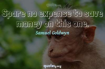 Photo Quote of Spare no expense to save money on this one.