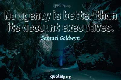 Photo Quote of No agency is better than its account executives.
