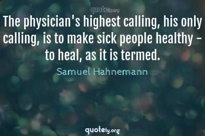 Photo Quote of The physician's highest calling, his only calling, is to make sick people healthy - to heal, as it is termed.
