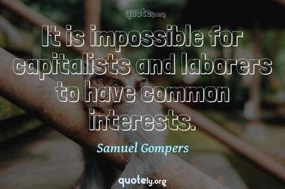 Photo Quote of It is impossible for capitalists and laborers to have common interests.