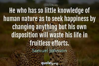 Photo Quote of He who has so little knowledge of human nature as to seek happiness by changing anything but his own disposition will waste his life in fruitless efforts.