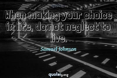 Photo Quote of When making your choice in life, do not neglect to live.