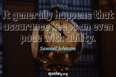 Photo Quote of It generally happens that assurance keeps an even pace with ability.