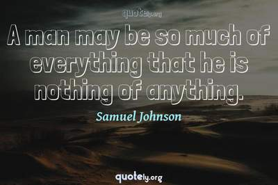 Photo Quote of A man may be so much of everything that he is nothing of anything.