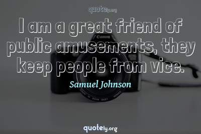 Photo Quote of I am a great friend of public amusements, they keep people from vice.
