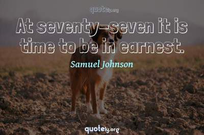 Photo Quote of At seventy-seven it is time to be in earnest.