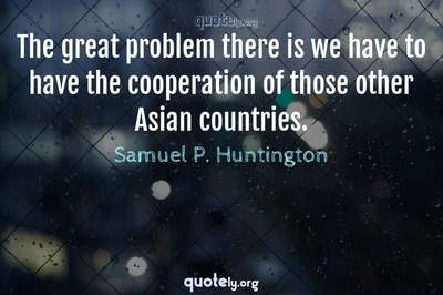 Photo Quote of The great problem there is we have to have the cooperation of those other Asian countries.