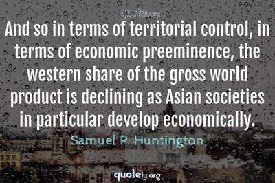 Photo Quote of And so in terms of territorial control, in terms of economic preeminence, the western share of the gross world product is declining as Asian societies in particular develop economically.