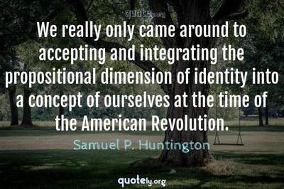 Photo Quote of We really only came around to accepting and integrating the propositional dimension of identity into a concept of ourselves at the time of the American Revolution.