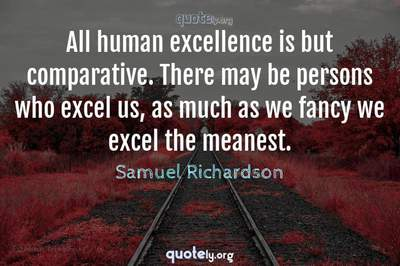 Photo Quote of All human excellence is but comparative. There may be persons who excel us, as much as we fancy we excel the meanest.