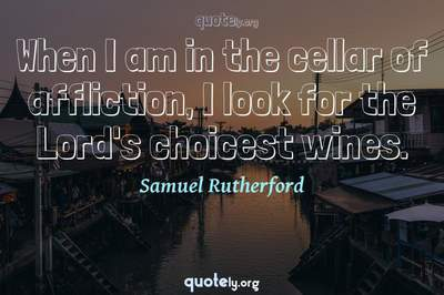 Photo Quote of When I am in the cellar of affliction, I look for the Lord's choicest wines.