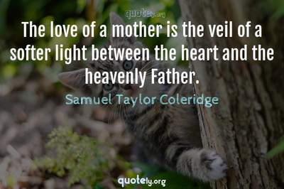 Photo Quote of The love of a mother is the veil of a softer light between the heart and the heavenly Father.