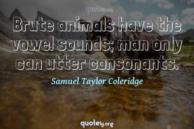 Photo Quote of Brute animals have the vowel sounds; man only can utter consonants.