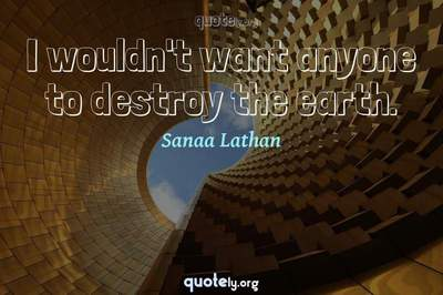 Photo Quote of I wouldn't want anyone to destroy the earth.