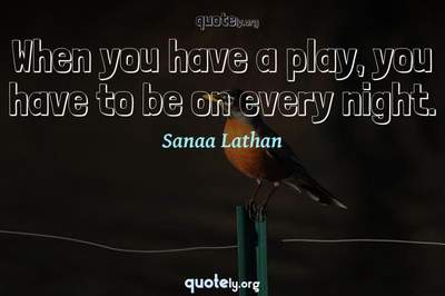 Photo Quote of When you have a play, you have to be on every night.