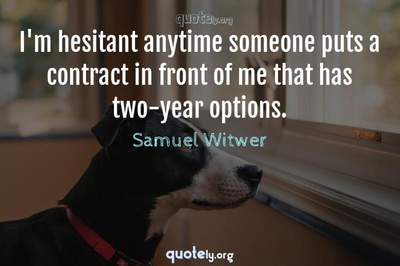 Photo Quote of I'm hesitant anytime someone puts a contract in front of me that has two-year options.