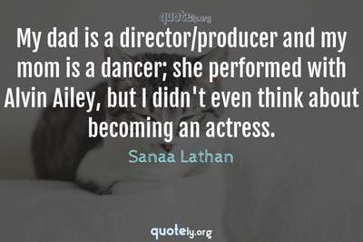 Photo Quote of My dad is a director/producer and my mom is a dancer; she performed with Alvin Ailey, but I didn't even think about becoming an actress.