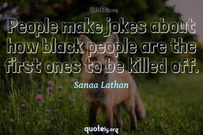 Photo Quote of People make jokes about how black people are the first ones to be killed off.