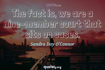 Photo Quote of The fact is, we are a nine-member court that sits on cases.