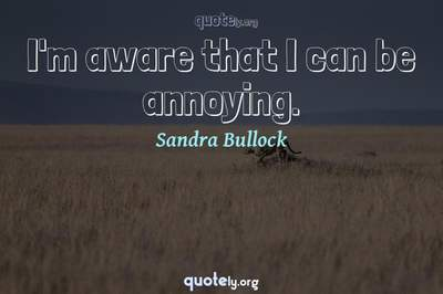 Photo Quote of I'm aware that I can be annoying.