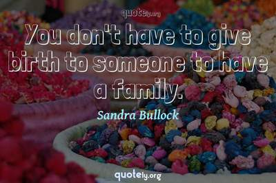 Photo Quote of You don't have to give birth to someone to have a family.