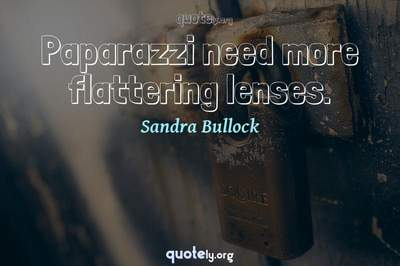 Photo Quote of Paparazzi need more flattering lenses.