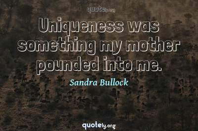Photo Quote of Uniqueness was something my mother pounded into me.