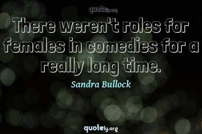 Photo Quote of There weren't roles for females in comedies for a really long time.