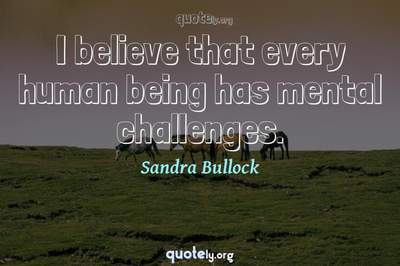 Photo Quote of I believe that every human being has mental challenges.