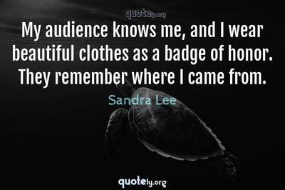 Photo Quote of My audience knows me, and I wear beautiful clothes as a badge of honor. They remember where I came from.