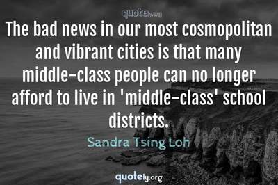 Photo Quote of The bad news in our most cosmopolitan and vibrant cities is that many middle-class people can no longer afford to live in 'middle-class' school districts.