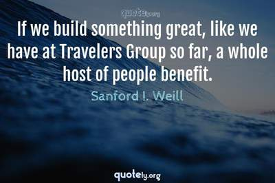 Photo Quote of If we build something great, like we have at Travelers Group so far, a whole host of people benefit.