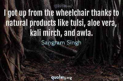 Photo Quote of I got up from the wheelchair thanks to natural products like tulsi, aloe vera, kali mirch, and awla.